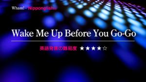 Wham!(ワム)が歌うWake Me Up Before You Go-Go(ウェイク・ミ・アップ・ビフォー・ユー・ゴー・ゴー)