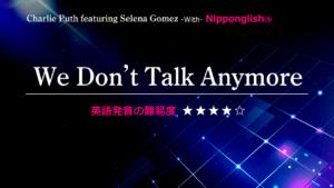 Charlie Puth featuring Selena Gomez(チャーリー・プース・フューチャーリング・セレーナ・ゴメス)が歌うWe Don't Talk Anymore(ウィ・ドント・トーク・エニーモー)